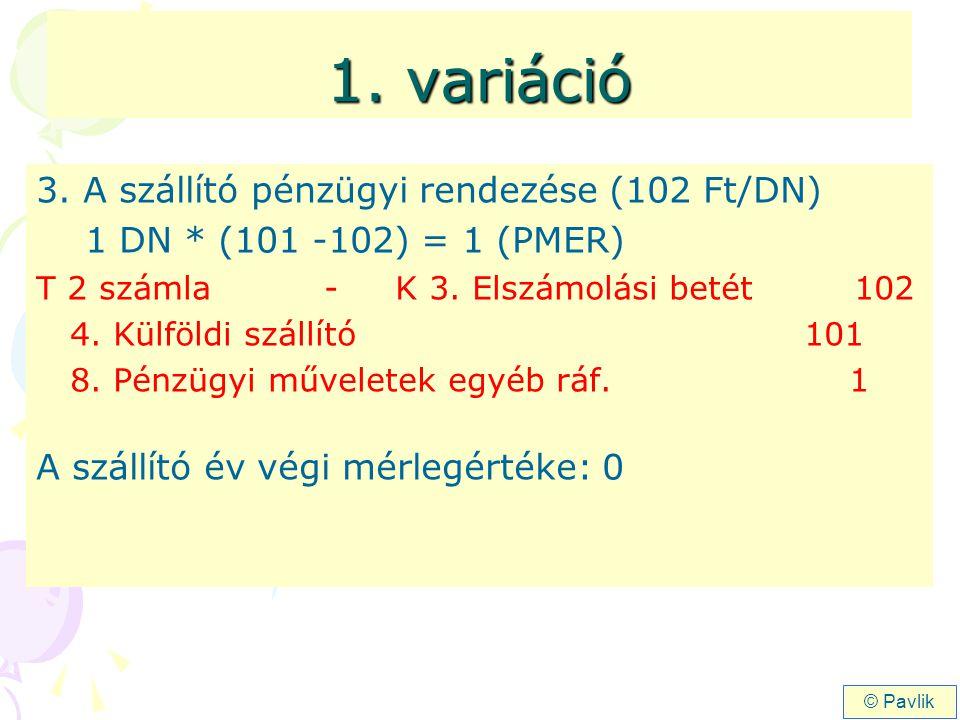 1. variáció 3. A szállító pénzügyi rendezése (102 Ft/DN) 1 DN * (101 -102) = 1 (PMER) T 2 számla - K 3. Elszámolási betét 102 4. Külföldi szállító101