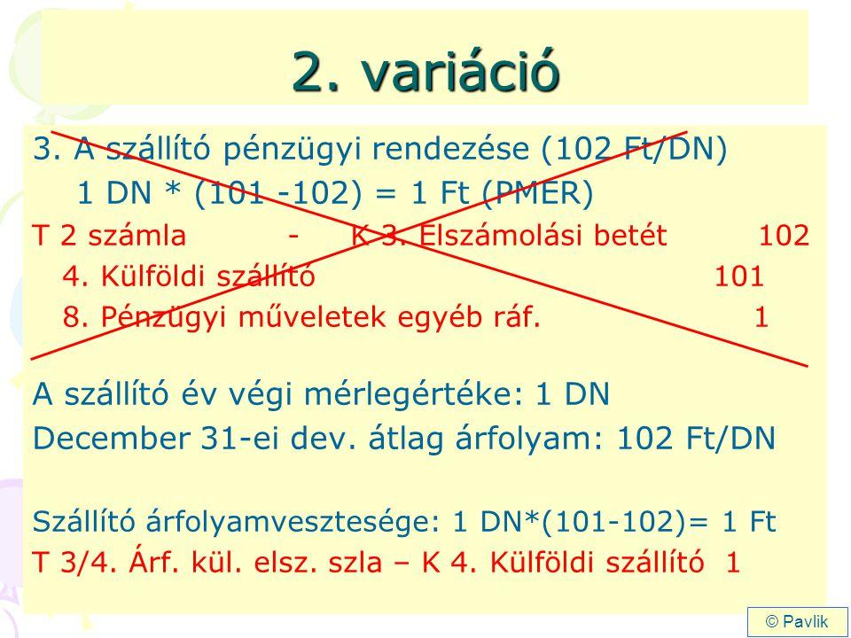 2. variáció 3. A szállító pénzügyi rendezése (102 Ft/DN) 1 DN * (101 -102) = 1 Ft (PMER) T 2 számla - K 3. Elszámolási betét 102 4. Külföldi szállító1