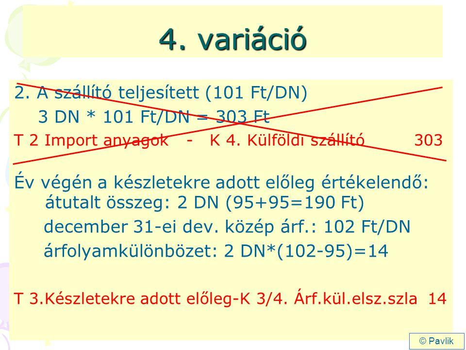 4. variáció 2. A szállító teljesített (101 Ft/DN) 3 DN * 101 Ft/DN = 303 Ft T 2 Import anyagok - K 4. Külföldi szállító 303 Év végén a készletekre ado