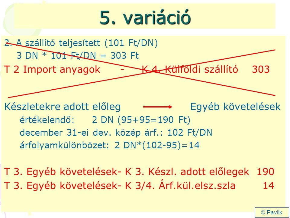 5. variáció 2. A szállító teljesített (101 Ft/DN) 3 DN * 101 Ft/DN = 303 Ft T 2 Import anyagok- K 4. Külföldi szállító 303 Készletekre adott előleg Eg