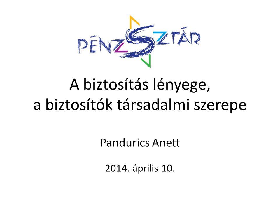 A biztosítás lényege, a biztosítók társadalmi szerepe Pandurics Anett 2014. április 10.