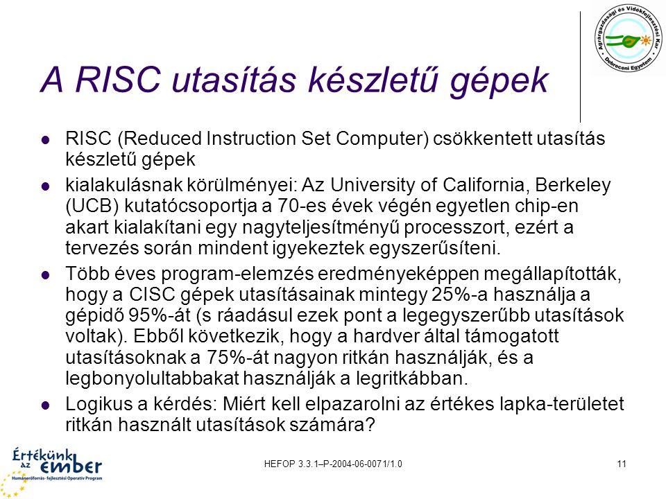 HEFOP 3.3.1–P-2004-06-0071/1.011 A RISC utasítás készletű gépek RISC (Reduced Instruction Set Computer) csökkentett utasítás készletű gépek kialakulásnak körülményei: Az University of California, Berkeley (UCB) kutatócsoportja a 70-es évek végén egyetlen chip-en akart kialakítani egy nagyteljesítményű processzort, ezért a tervezés során mindent igyekeztek egyszerűsíteni.