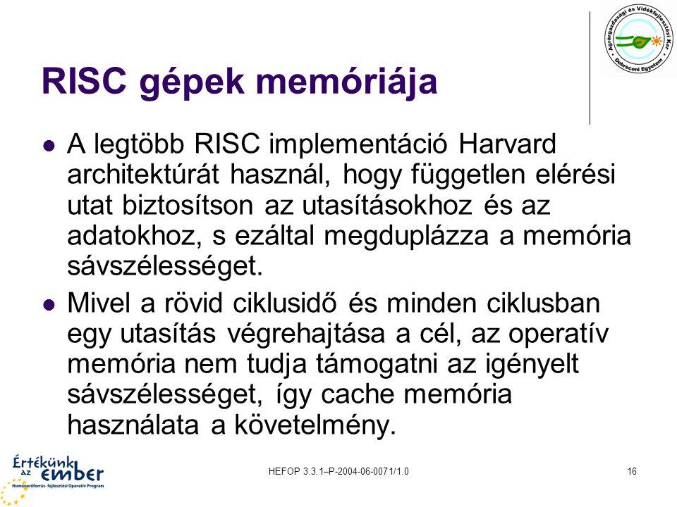 HEFOP 3.3.1–P-2004-06-0071/1.016 RISC gépek memóriája A legtöbb RISC implementáció Harvard architektúrát használ, hogy független elérési utat biztosítson az utasításokhoz és az adatokhoz, s ezáltal megduplázza a memória sávszélességet.