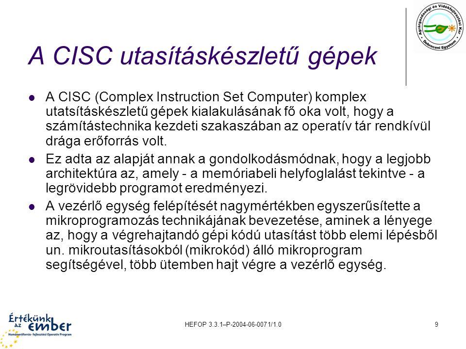 HEFOP 3.3.1–P-2004-06-0071/1.09 A CISC utasításkészletű gépek A CISC (Complex Instruction Set Computer) komplex utatsításkészletű gépek kialakulásának fő oka volt, hogy a számítástechnika kezdeti szakaszában az operatív tár rendkívül drága erőforrás volt.