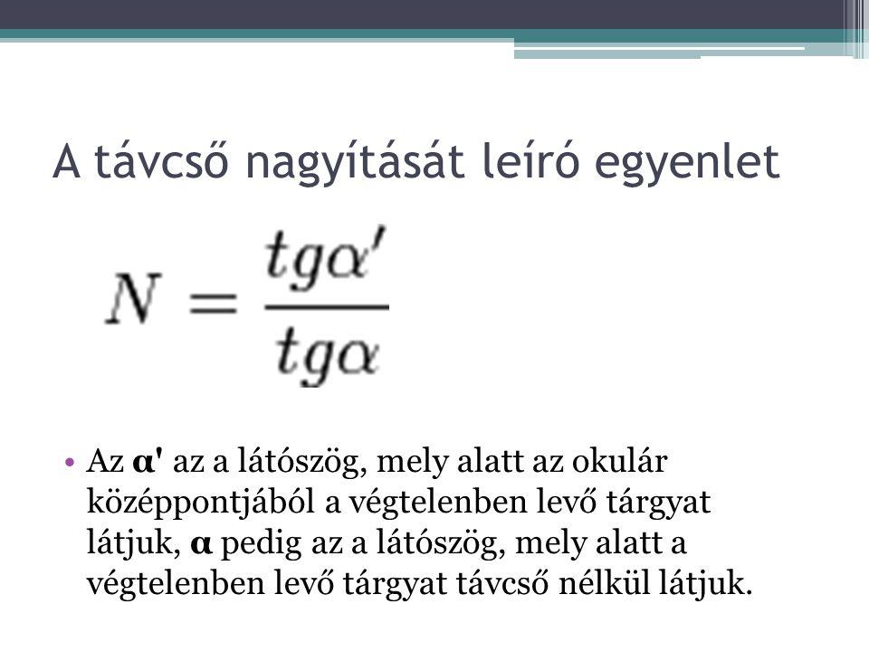 A távcső nagyítását leíró egyenlet Az α' az a látószög, mely alatt az okulár középpontjából a végtelenben levő tárgyat látjuk, α pedig az a látószög,