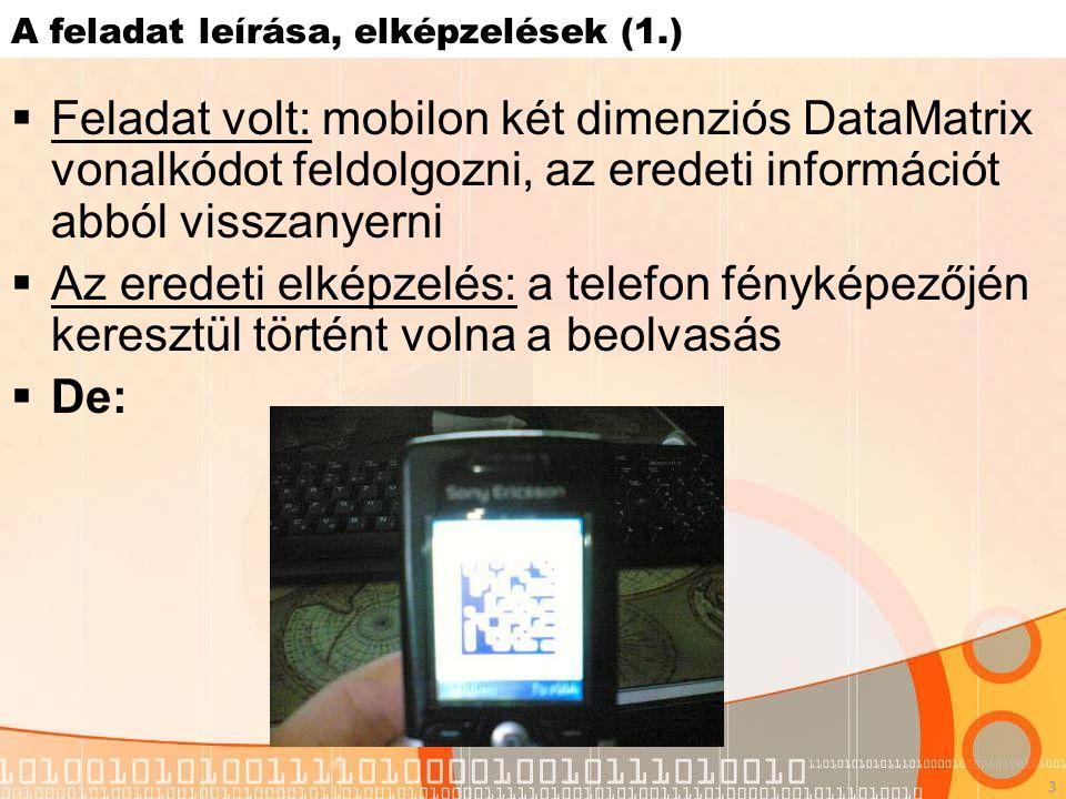 3 A feladat leírása, elképzelések (1.)  Feladat volt: mobilon két dimenziós DataMatrix vonalkódot feldolgozni, az eredeti információt abból visszanyerni  Az eredeti elképzelés: a telefon fényképezőjén keresztül történt volna a beolvasás  De: