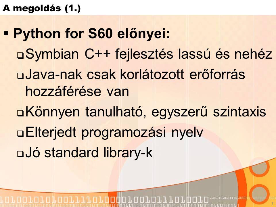 7 A megoldás (1.)  Python for S60 előnyei:  Symbian C++ fejlesztés lassú és nehéz  Java-nak csak korlátozott erőforrás hozzáférése van  Könnyen tanulható, egyszerű szintaxis  Elterjedt programozási nyelv  Jó standard library-k