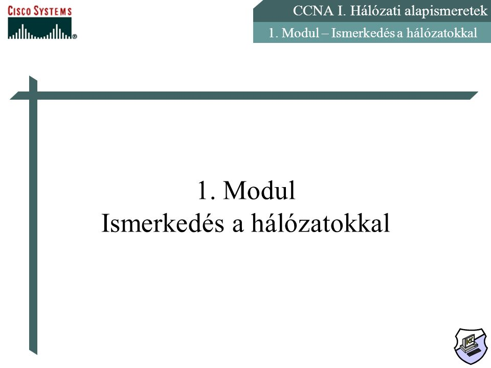 CCNA I. Hálózati alapismeretek 1. Modul – Ismerkedés a hálózatokkal 1. Modul Ismerkedés a hálózatokkal