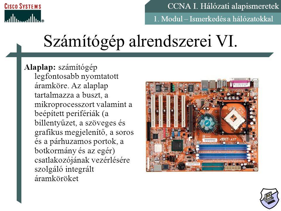 CCNA I. Hálózati alapismeretek 1. Modul – Ismerkedés a hálózatokkal Számítógép alrendszerei VI. Alaplap: számítógép legfontosabb nyomtatott áramköre.