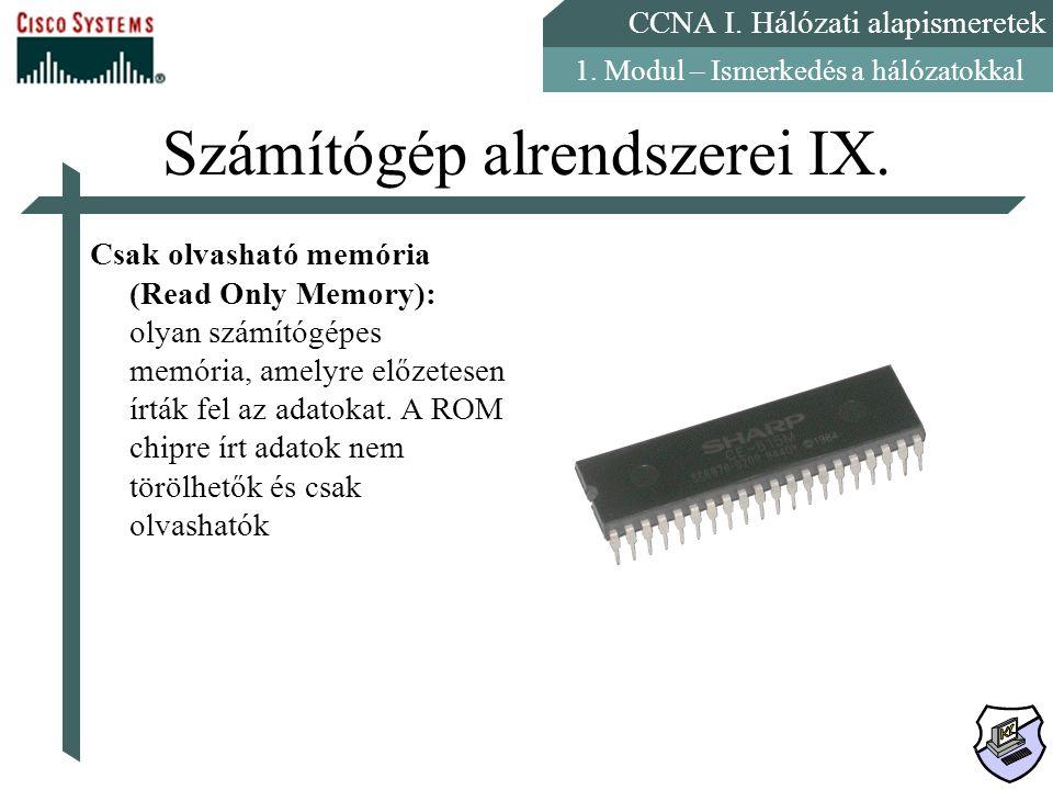 CCNA I. Hálózati alapismeretek 1. Modul – Ismerkedés a hálózatokkal Számítógép alrendszerei IX. Csak olvasható memória (Read Only Memory): olyan számí