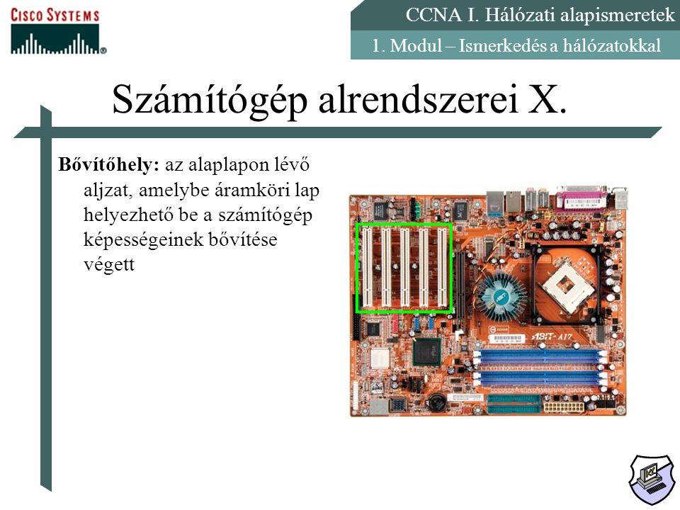 CCNA I. Hálózati alapismeretek 1. Modul – Ismerkedés a hálózatokkal Számítógép alrendszerei X. Bővítőhely: az alaplapon lévő aljzat, amelybe áramköri