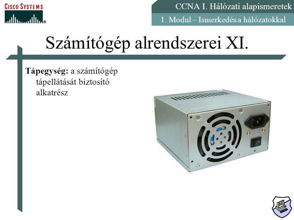 CCNA I. Hálózati alapismeretek 1. Modul – Ismerkedés a hálózatokkal Számítógép alrendszerei XI. Tápegység: a számítógép tápellátását biztosító alkatré