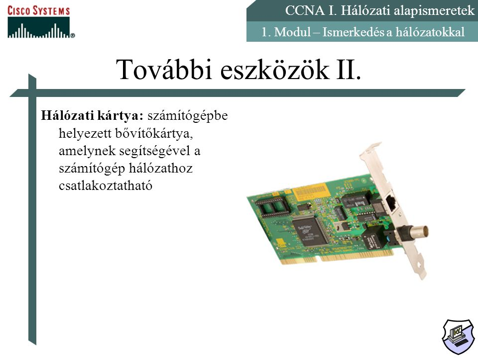 CCNA I. Hálózati alapismeretek 1. Modul – Ismerkedés a hálózatokkal További eszközök II. Hálózati kártya: számítógépbe helyezett bővítőkártya, amelyne