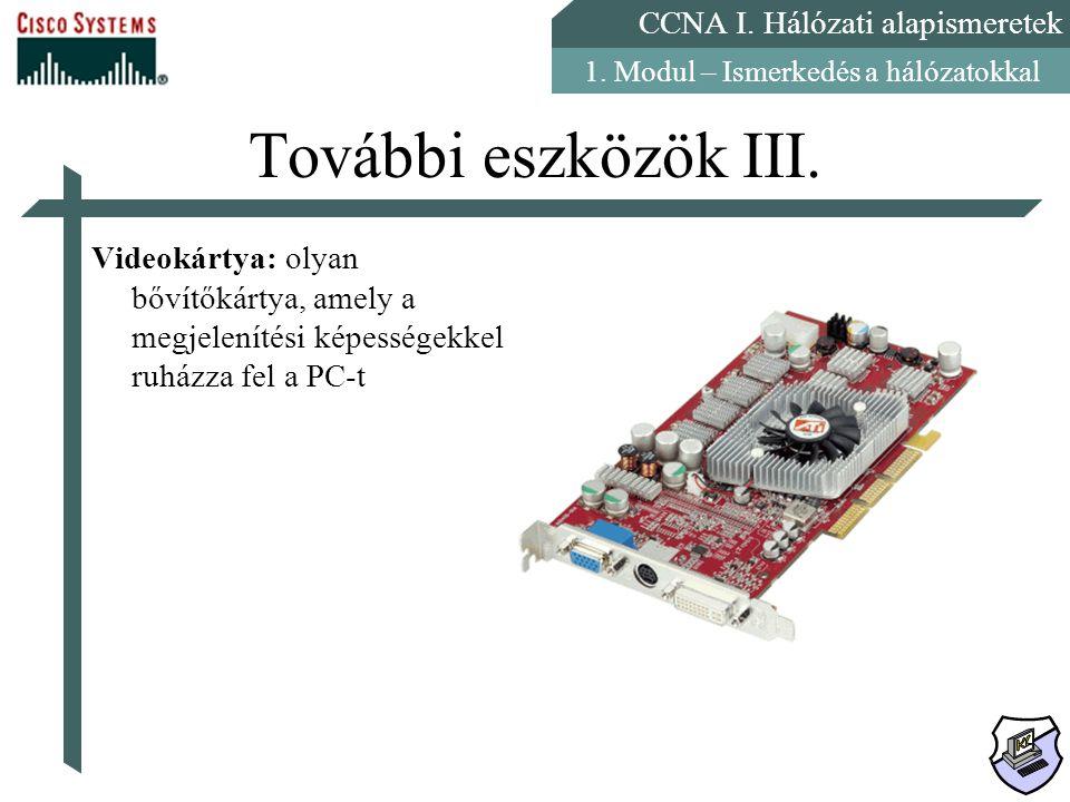 CCNA I. Hálózati alapismeretek 1. Modul – Ismerkedés a hálózatokkal További eszközök III. Videokártya: olyan bővítőkártya, amely a megjelenítési képes