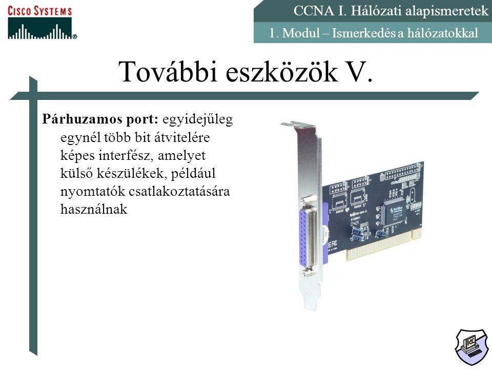 CCNA I. Hálózati alapismeretek 1. Modul – Ismerkedés a hálózatokkal További eszközök V. Párhuzamos port: egyidejűleg egynél több bit átvitelére képes