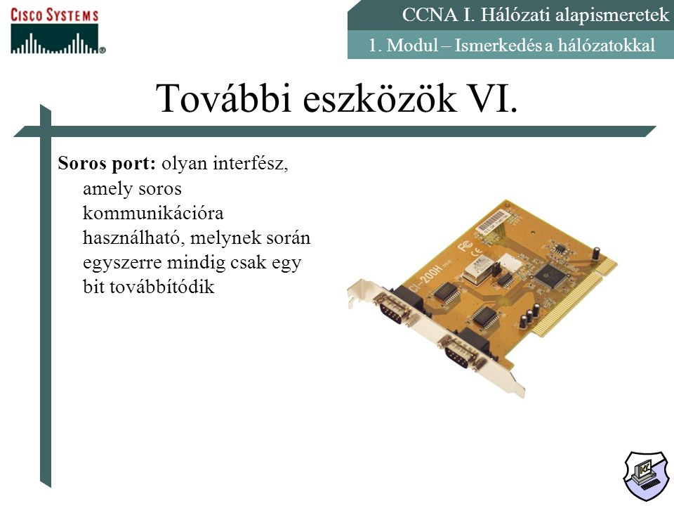 CCNA I. Hálózati alapismeretek 1. Modul – Ismerkedés a hálózatokkal További eszközök VI. Soros port: olyan interfész, amely soros kommunikációra haszn