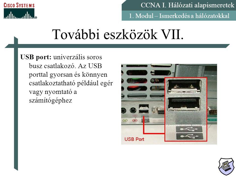 CCNA I. Hálózati alapismeretek 1. Modul – Ismerkedés a hálózatokkal További eszközök VII. USB port: univerzális soros busz csatlakozó. Az USB porttal