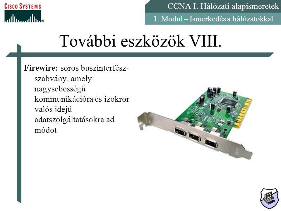 CCNA I. Hálózati alapismeretek 1. Modul – Ismerkedés a hálózatokkal További eszközök VIII. Firewire: soros buszinterfész- szabvány, amely nagysebesség