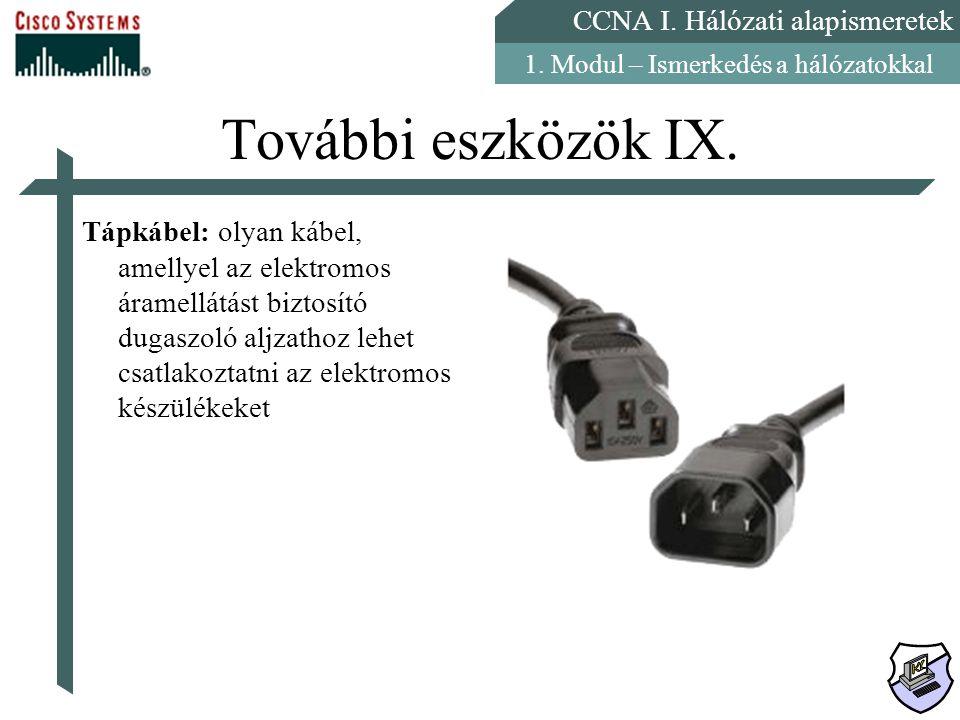 CCNA I. Hálózati alapismeretek 1. Modul – Ismerkedés a hálózatokkal További eszközök IX. Tápkábel: olyan kábel, amellyel az elektromos áramellátást bi