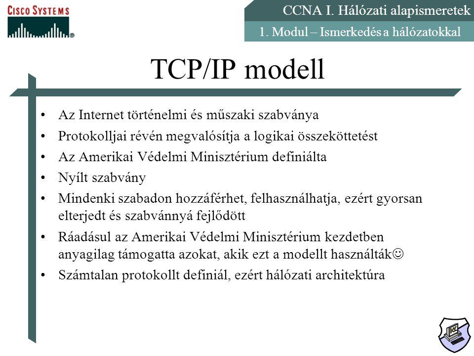 CCNA I. Hálózati alapismeretek 1. Modul – Ismerkedés a hálózatokkal TCP/IP modell Az Internet történelmi és műszaki szabványa Protokolljai révén megva