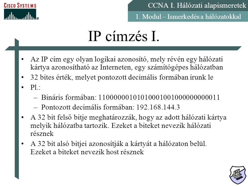 CCNA I. Hálózati alapismeretek 1. Modul – Ismerkedés a hálózatokkal IP címzés I. Az IP cím egy olyan logikai azonosító, mely révén egy hálózati kártya