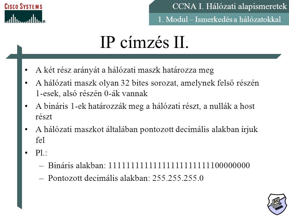 CCNA I. Hálózati alapismeretek 1. Modul – Ismerkedés a hálózatokkal IP címzés II. A két rész arányát a hálózati maszk határozza meg A hálózati maszk o