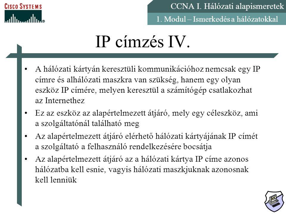 CCNA I. Hálózati alapismeretek 1. Modul – Ismerkedés a hálózatokkal IP címzés IV. A hálózati kártyán keresztüli kommunikációhoz nemcsak egy IP címre é