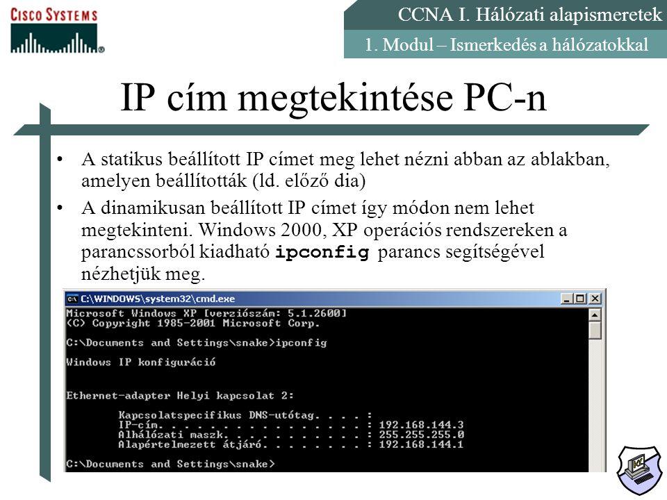 CCNA I. Hálózati alapismeretek 1. Modul – Ismerkedés a hálózatokkal IP cím megtekintése PC-n A statikus beállított IP címet meg lehet nézni abban az a