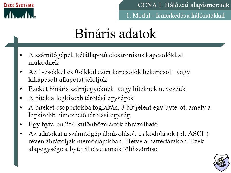 CCNA I. Hálózati alapismeretek 1. Modul – Ismerkedés a hálózatokkal Bináris adatok A számítógépek kétállapotú elektronikus kapcsolókkal működnek Az 1-