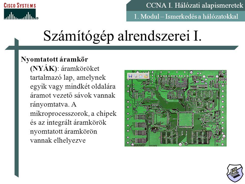 CCNA I. Hálózati alapismeretek 1. Modul – Ismerkedés a hálózatokkal Számítógép alrendszerei I. Nyomtatott áramkör (NYÁK): áramköröket tartalmazó lap,