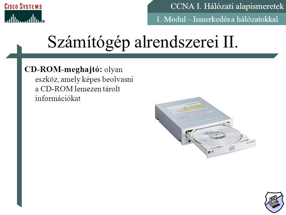 CCNA I. Hálózati alapismeretek 1. Modul – Ismerkedés a hálózatokkal Számítógép alrendszerei II. CD-ROM-meghajtó: olyan eszköz, amely képes beolvasni a