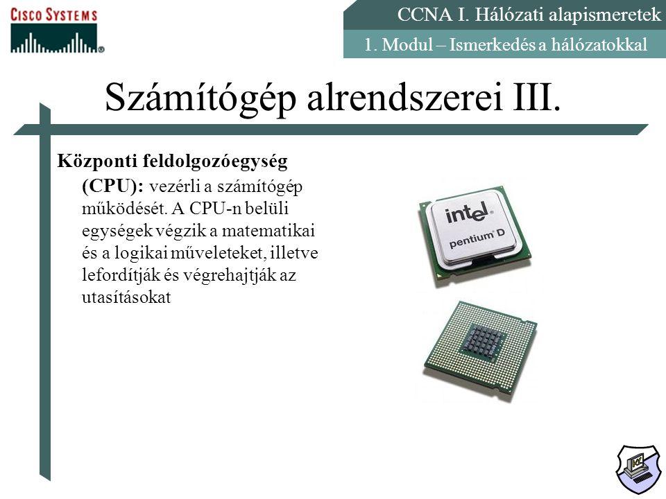 CCNA I. Hálózati alapismeretek 1. Modul – Ismerkedés a hálózatokkal Számítógép alrendszerei III. Központi feldolgozóegység (CPU): vezérli a számítógép