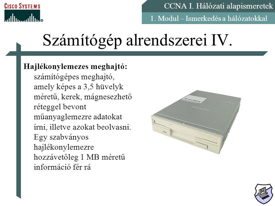 CCNA I. Hálózati alapismeretek 1. Modul – Ismerkedés a hálózatokkal Számítógép alrendszerei IV. Hajlékonylemezes meghajtó: számítógépes meghajtó, amel