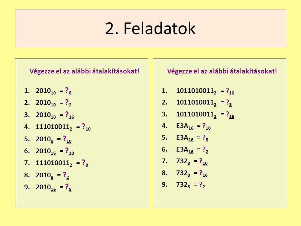 2. Feladatok Végezze el az alábbi átalakításokat! 1.2010 10 = ? 8 2.2010 10 = ? 2 3.2010 10 = ? 16 4.111010011 2 = ? 10 5.2010 8 = ? 10 6.2010 16 = ?