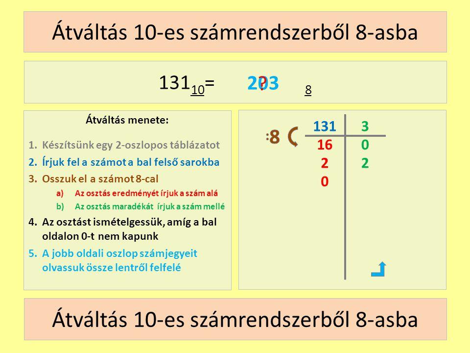 16 Átváltás 10-es számrendszerből 8-asba Átváltás menete: 1.Készítsünk egy 2-oszlopos táblázatot 2.Írjuk fel a számot a bal felső sarokba 3.Osszuk el a számot 8-cal a)Az osztás eredményét írjuk a szám alá b)Az osztás maradékát írjuk a szám mellé 4.Az osztást ismételgessük, amíg a bal oldalon 0-t nem kapunk 5.A jobb oldali oszlop számjegyeit olvassuk össze lentről felfelé 131 10 = 8 131 2 0 3 0 2 203 .