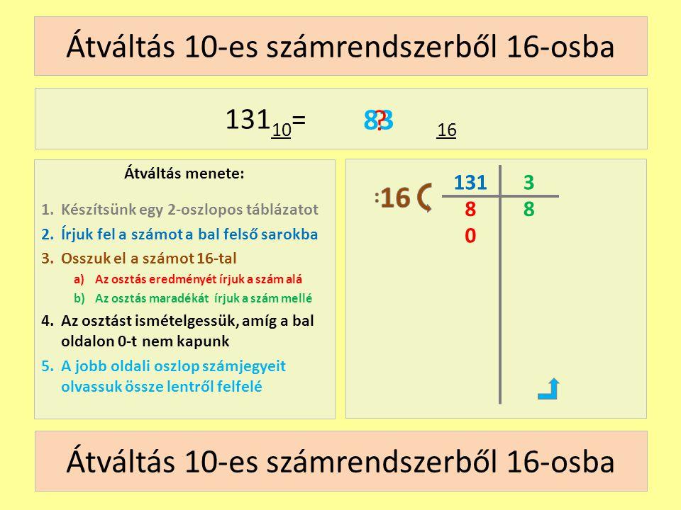 1248 163264 128 Átváltás 2-es számrendszerből 10-esbe Átváltás menete: 1.Írjuk fel az átváltandó számot 2.Írjuk a számjegyek fölé 2 hatványait 3.Szorozzuk össze a számjegyeket a fölöttük lévő hatványokkal 4.Adjuk össze a szorzatokat 5.Az összeg lesz a végeredmény 10000011 2 = 10 1 0 0 0 0 0 1 1 1282 1∙1281 ∙ 21 ∙ 1 + 131 .