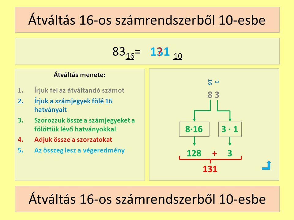 1 16 Átváltás 16-os számrendszerből 10-esbe Átváltás menete: 1.Írjuk fel az átváltandó számot 2.Írjuk a számjegyek fölé 16 hatványait 3.Szorozzuk össze a számjegyeket a fölöttük lévő hatványokkal 4.Adjuk össze a szorzatokat 5.Az összeg lesz a végeredmény 83 16 = 10 8 3 128 8∙163 ∙ 1 131 .