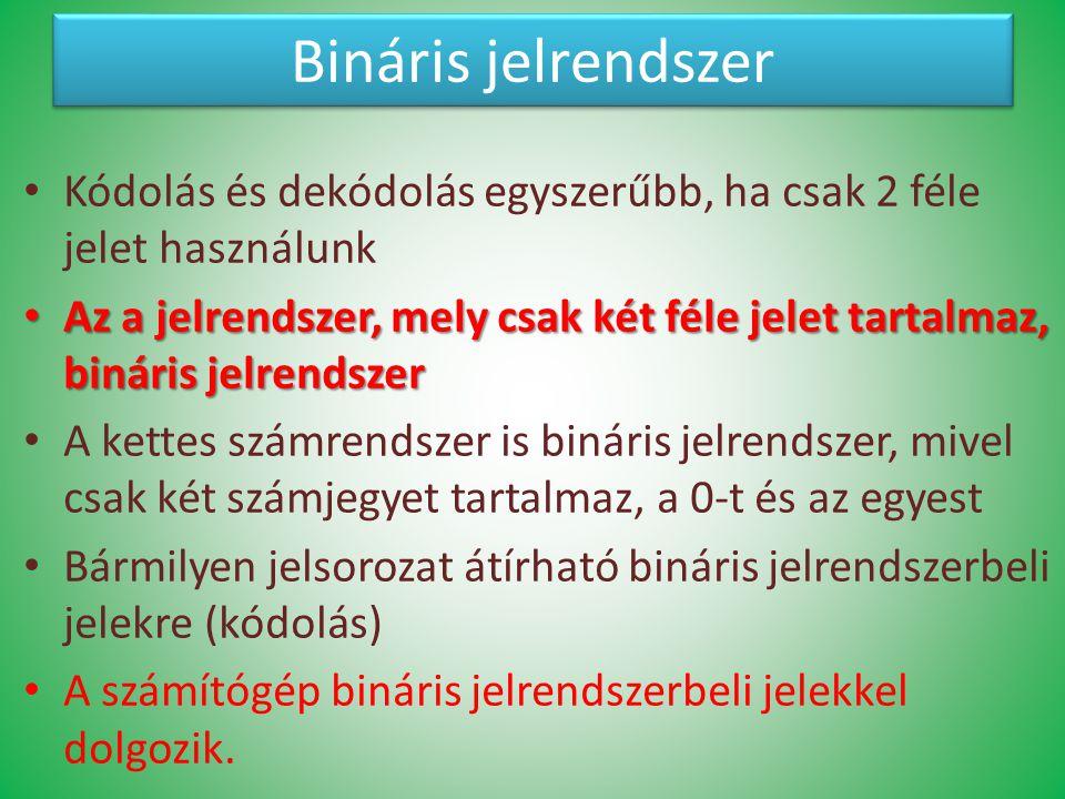 Bináris jelrendszer Kódolás és dekódolás egyszerűbb, ha csak 2 féle jelet használunk Az a jelrendszer, mely csak két féle jelet tartalmaz, bináris jel