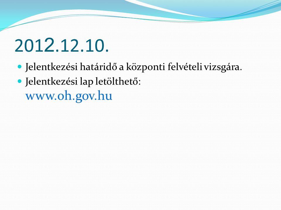201 2.12.10. Jelentkezési határidő a központi felvételi vizsgára. Jelentkezési lap letölthető: www.oh.gov.hu