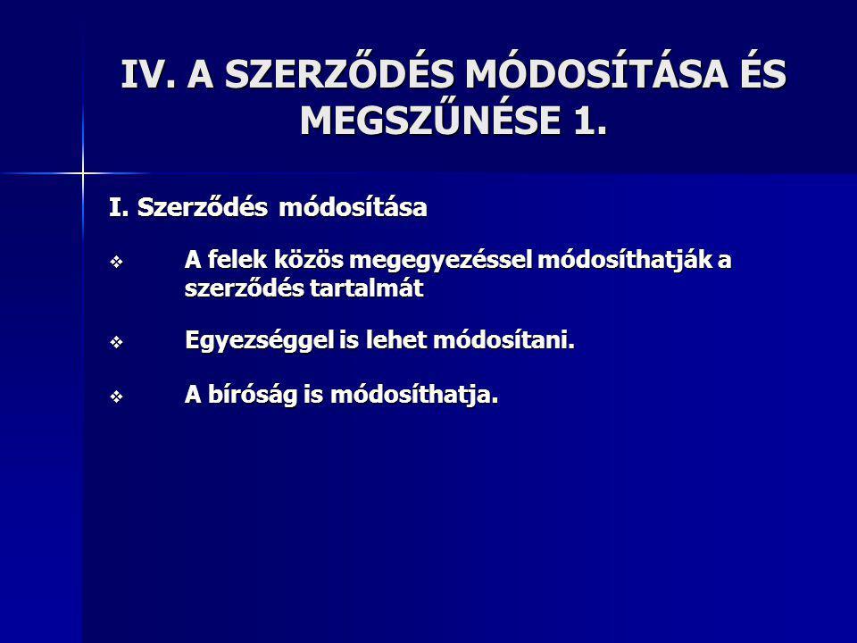 IV.A SZERZŐDÉS MÓDOSÍTÁSA ÉS MEGSZŰNÉSE 1. I.