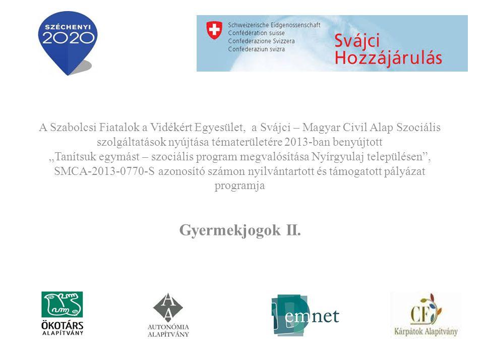 """A Szabolcsi Fiatalok a Vidékért Egyesület, a Svájci – Magyar Civil Alap Szociális szolgáltatások nyújtása tématerületére 2013-ban benyújtott """"Tanítsuk egymást – szociális program megvalósítása Nyírgyulaj településen , SMCA-2013-0770-S azonosító számon nyilvántartott és támogatott pályázat programja Gyermekjogok II."""