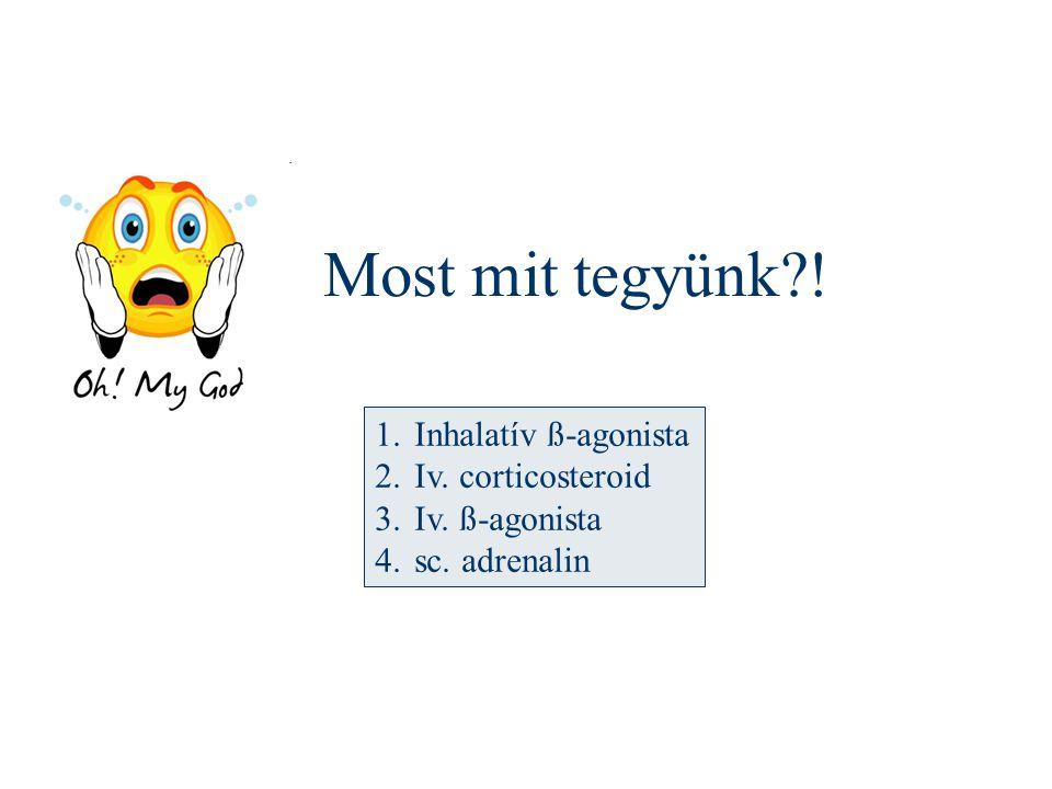 Most mit tegyünk?! 1.Inhalatív ß-agonista 2.Iv. corticosteroid 3.Iv. ß-agonista 4.sc. adrenalin