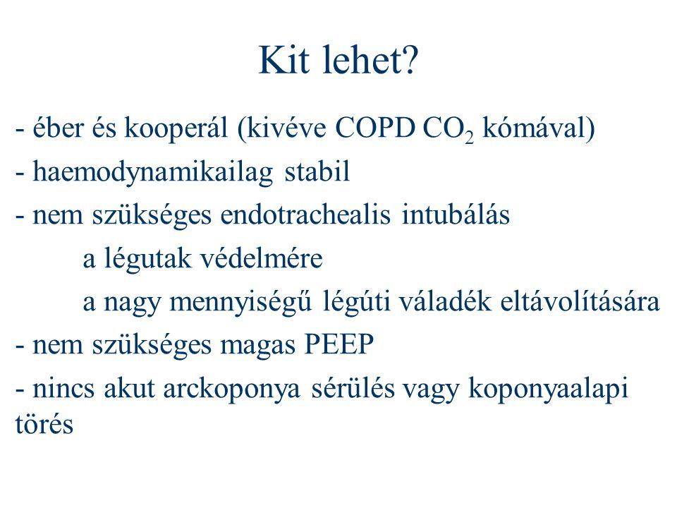 Kit lehet? - éber és kooperál (kivéve COPD CO 2 kómával) - haemodynamikailag stabil - nem szükséges endotrachealis intubálás a légutak védelmére a nag