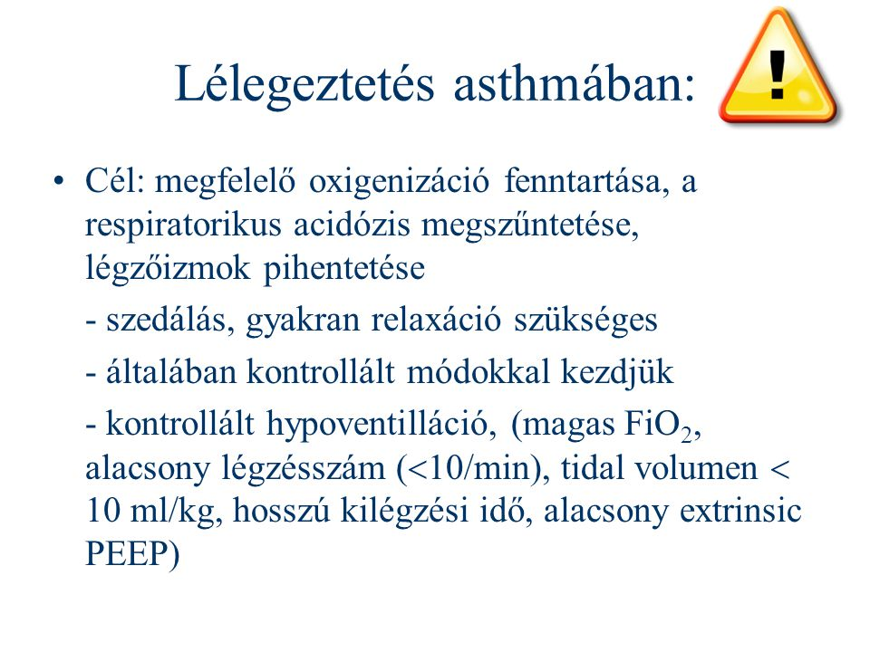 Lélegeztetés asthmában: Cél: megfelelő oxigenizáció fenntartása, a respiratorikus acidózis megszűntetése, légzőizmok pihentetése - szedálás, gyakran r
