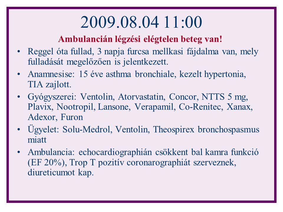 2009.08.04 11:00 Ambulancián légzési elégtelen beteg van! Reggel óta fullad, 3 napja furcsa mellkasi fájdalma van, mely fulladását megelőzően is jelen