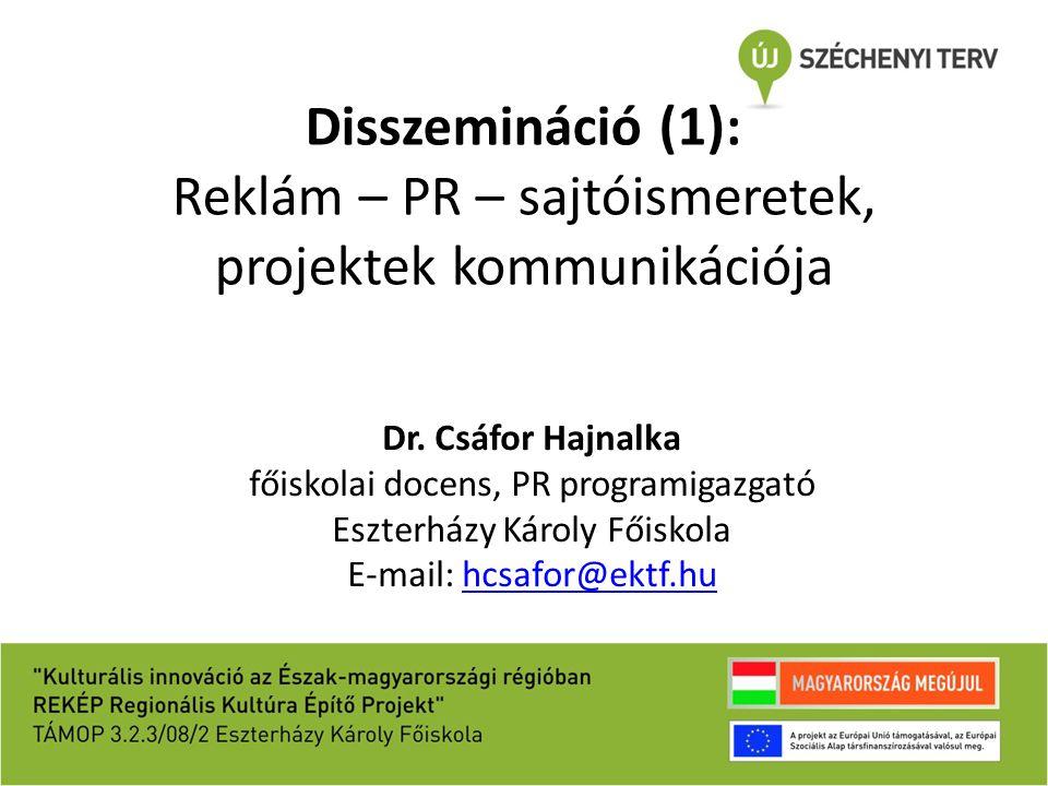 Disszemináció (1): Reklám – PR – sajtóismeretek, projektek kommunikációja Dr. Csáfor Hajnalka főiskolai docens, PR programigazgató Eszterházy Károly F