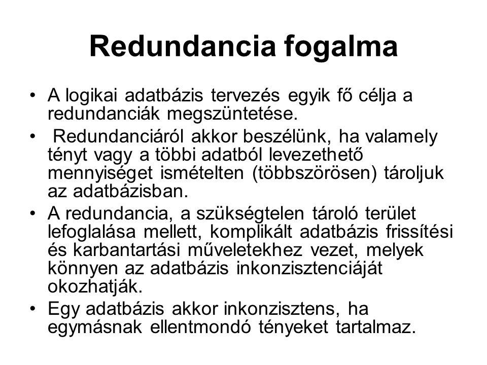 Redundancia fogalma A logikai adatbázis tervezés egyik fő célja a redundanciák megszüntetése. Redundanciáról akkor beszélünk, ha valamely tényt vagy a