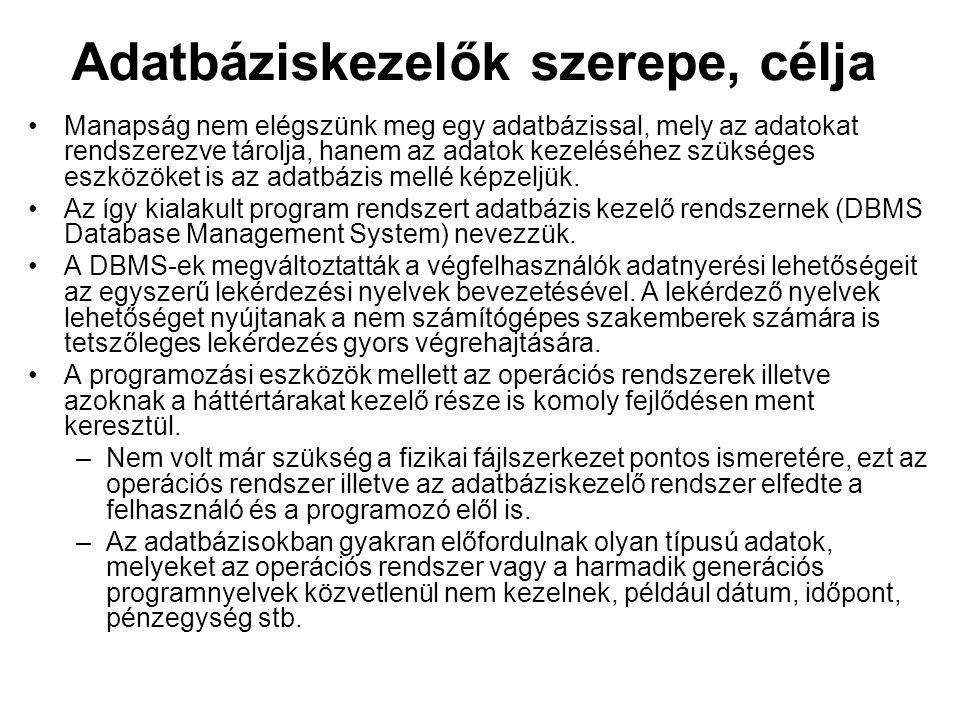 Adatbáziskezelők szerepe, célja Manapság nem elégszünk meg egy adatbázissal, mely az adatokat rendszerezve tárolja, hanem az adatok kezeléséhez szüksé