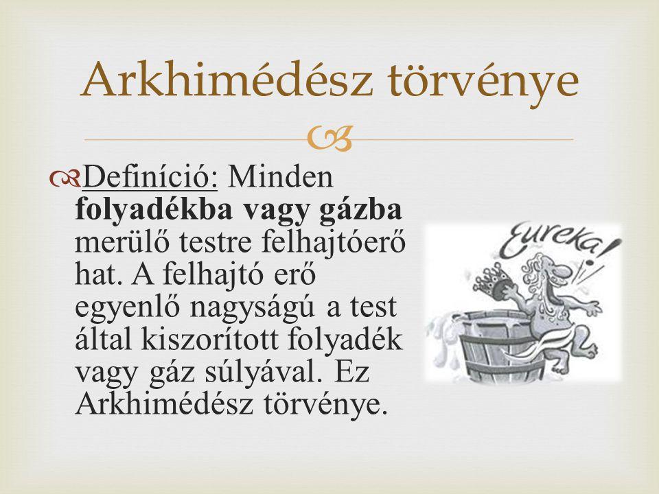  Arkhimédész törvénye  Definíció: Minden folyadékba vagy gázba merülő testre felhajtóerő hat. A felhajtó erő egyenlő nagyságú a test által kiszoríto