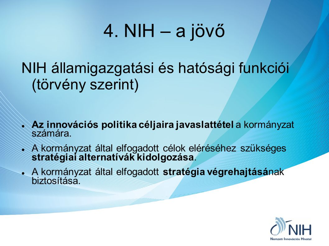 4. NIH – a jövő NIH államigazgatási és hatósági funkciói (törvény szerint) Az innovációs politika céljaira javaslattétel a kormányzat számára. A kormá